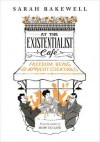 At the Existentialist Café: Freedom, Being, and Apricot Cocktails with: Jean-Paul Sartre, Simone de Beauvoir, Albert Camus, Martin Heidegger, Edmund Husserl, Karl Jaspers, Maurice Merleau-Ponty and others - Sarah Bakewell