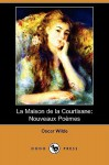 La Maison de La Courtisane: Nouveaux Poemes (Dodo Press) - Oscar Wilde