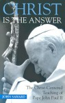 Christ Is the Answer: The Christ-Centered Teaching of Pope John Paul II - John Saward