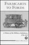 Farmcarts to Fords: A History of the Military Ambulance, 1790-1925 - John S. Haller Jr.