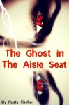 The Ghost in the Aisle Seat: A YA Paranormal Story - Rusty Fischer