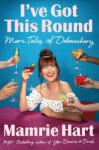 I've Got This Round: More Tales of Debauchery - Mamrie Hart