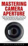 Mastering Camera Aperture: Simple And Easy Beginners Guide - Learn How To Adjust Dept Of Field, Plus Advanced Tips And Tricks For Mastering Your DSLR Camera! - Daniel Gordon