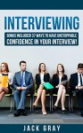 Interviewing: Interview Questions - Job Interview ! Learn How to Job Interview and Master the Key Interview Skills! BONUS INCLUDED! 37 Ways to Have Unstoppable ... Interview! GET THE JOB YOU DESERVE! Book 1) - Jack Gray