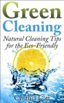 Green Cleaning: Natural Cleaning Tips for the Eco-Friendly (House Cleaning Done Right) - Cynthia Lott