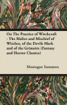 On the Practice of Witchcraft - The Malice and Mischief of Witches, of the Devils Mark and of the Grimoire (Fantasy and Horror Classics) - Montague Summers