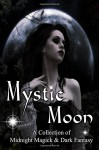 Mystic Moon A Collection of Midnight Magick and Dark Fantasy - Amanda Williams, Charolette Ondac, TN Allan, Lance Shonberg, Ty Arthur, Grant Elliot Smith, Kim Stevens, Rina Dinis, Rena Robinett, Jeffery Todd, Carl Thomas Fox, Gary McGrew, Matthew Smallwood, Robin Wyatt Dunn, Timothy Wiseman