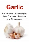 Garlic: How Garlic Can Heal You from Common Illnesses and Sicknesses: (Garlic, Garlic Recipes, Honey, Honey Recipes, Herbal Remedies) - Katie John