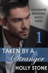Taken by a Stranger (Billionaire Behaving Badly Book 1) - Holly Stone