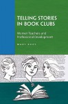 Telling Stories in Book Clubs: Women Teachers and Professional Development - Mary Kooy