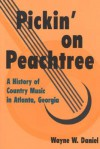 Pickin' on Peachtree: A History of Country Music in Atlanta, Georgia - Wayne W. Daniel
