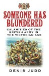 Someone Has Blundered: Calamities of the British Army in the Victorian Age - Denis Judd