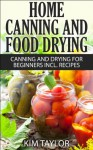 Home Canning and Food Drying, Canning and Drying For Beginners, Plus Recipes: Canning for Beginners, Includes Recipes - Kim Taylor