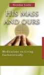 His Mass and Ours: Meditations on Living Eucharistically - Brendan Leahy