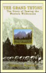 The Grand Tetons: The Story of Taming the Western Wilderness - Margaret Sanborn