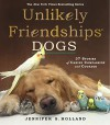 Unlikely Friendships: Dogs: 39 Stories of Canine Compassion and Courage - Jennifer S. Holland