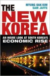 The New Korea: An Inside Look at South Korea's Economic Rise - Myung Oak Kim, Sam Jaffe