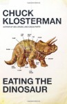 Eating the Dinosaur - Chuck Klosterman
