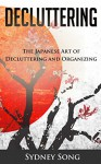Decluttering: The Japanese Art of Decluttering and Organizing - Sydney Song, Decluttering