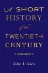 A Short History of the Twentieth Century - John A. Lukacs