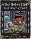 Something Fishy This Way Comes: The Artwork of Ray Troll - Ray Troll