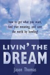 Livin' the Dream: How to Get What You Want, Find True Meaning, and Save the World by Bowling! - Jason Thomas