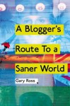 A Blogger's Route To A Saner World - Gary Ross
