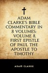 Adam Clarke's Bible Commentary in 8 Volumes: Volume 8, First Epistle of Paul the Apostle to Timothy - Adam Clarke