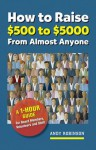 How to Raise $500 to $5000 from Almost Anyone: A 1-hour Guide for Board Members, Volunteers, and Staff - Andy Robinson
