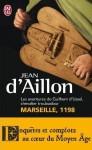 Marseille, 1198: Les aventures de Guilhem d'Ussel, chevalier troubadour - Jean d'Aillon