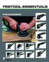 Festool Essentials: The Sanders: Rotex RO 150 FEQ, Rotex RO 125 FEQ, RAS 115.04 E, Deltex DX 93 E, DTS 400 EQ & RS 2 E, RTS 400 EQ, LS 130 EQ, ETS 150/3 EQ, ETS 150/5 EQ, ETS 125 EQ - Schiffer Publishing Ltd
