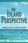 An Island Perspective: Finding the Path to Tropical Tranquility - Steve Ludwigs