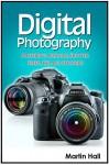 Digital Photography: Mastering Aperture, Shutter Speed, ISO and Exposure (Digital Photography, digital photography for dummies, digital photography book) - Martin Hall