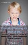 Parenting Techniques That Work: Successful Parenting Of Children & Teenagers With Challenging Behaviour, Adhd & Aspergers - Dan Jones