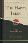 The Happy Irish (Classic Reprint) - Harold Begbie