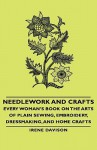 Needlework and Crafts - Every Woman's Book on the Arts of Plain Sewing, Embroidery, Dressmaking, and Home Crafts - Irene Davison