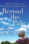 Beyond The Pale: Folklore, Family, and the Mystery of Our Hidden Genes - Emily Urquhart