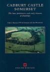 Cadbury Castle Somerset: The Later Prehistoric and Early Historic Archaeology - John Barrett