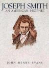 Joseph Smith an American Prophet (Classics in Mormon literature) - John Henry Evans