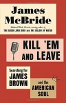 Kill 'Em and Leave: Searching for James Brown and the American Soul - James McBride
