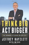 Think Big, Act Bigger: The Rewards of Being Relentless - Jeffrey W. Hayzlett, Jim Eber