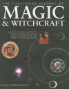 The Illustrated History of Magic & Witchcraft: A Study of Pagan Belief and Practice Around the World, from the First Shamans to Modern Witches and Wizards in 530 Evocative Images - Susan Greenwood