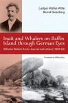 Inuit and Whalers on Baffin Island Through German Eyes: Wilhelm Weike's Arctic Journal and Letters (1883�84) - Bernd Gieseking, Ludger Müller-Wille, Wilhelm Weike, William Barr