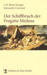 Der Schiffbruch der Fregatte Medusa: Ein dokumentarischer Roman aus dem Jahr 1818 (German Edition) - Savigny, J. B. Heinrich, Corréard, Alexander
