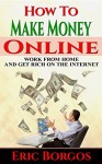 How To Make Money Online: Work From Home and Get Rich On The Internet - Eric Borgos