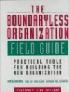The Boundaryless Organization Field Guide: Practical Tools For Building The New Organization - Ron Ashkenas, Dave Ulrich, Todd Jick