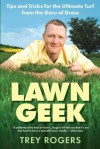 Lawn Geek: Tips and Tricks for the Ultimate Turf From the Guru of Grass - Trey Rogers, Sonia Weiss