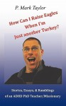 How Can I Raise Eagles When I Am Just Another Turkey?: Stories, Essays, & Ramblings Of An Adhd Phd Teacher/Missionary - P. Mark Taylor