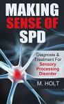 Making Sense of SPD: Diagnosis & Treatment For Sensory Processing Disorder - M Holt