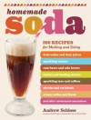 Homemade Soda: 200 Recipes for Making & Using Fruit Sodas & Fizzy Juices, Sparkling Waters, Root Beers & Cola Brews, Herbal & Healing Waters, Sparkling ... & Floats, & Other Carbonated Concoctions - Andrew Schloss